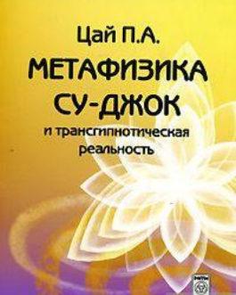 Цай «Метафизика Су-Джок и трансгипнотическая реальность»