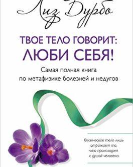 Бурбо /тв/ Твое тело говорит: люби себя! Самая полная книга по метафизике болезней и недугов»
