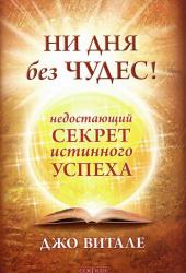 Витале Дж /мяг/ «Ни дня без чудес! недостающий секрет истинного успеха»